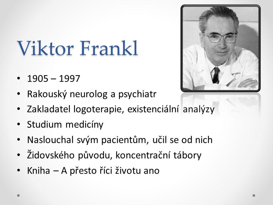 Viktor Frankl 1905 – 1997 Rakouský neurolog a psychiatr Zakladatel logoterapie, existenciální analýzy Studium medicíny Naslouchal svým pacientům, učil