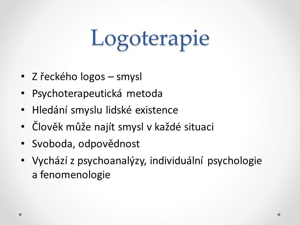 Logoterapie Z řeckého logos – smysl Psychoterapeutická metoda Hledání smyslu lidské existence Člověk může najít smysl v každé situaci Svoboda, odpověd