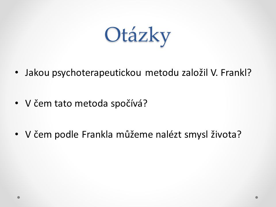 Otázky Jakou psychoterapeutickou metodu založil V. Frankl? V čem tato metoda spočívá? V čem podle Frankla můžeme nalézt smysl života?