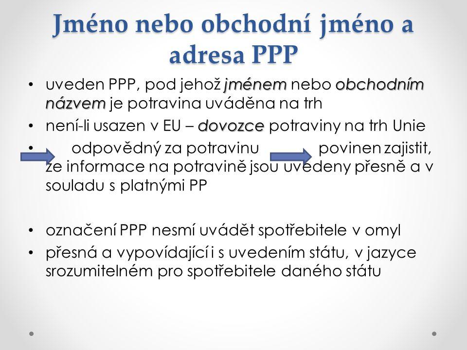 Jméno nebo obchodní jméno a adresa PPP jménemobchodním názvem uveden PPP, pod jehož jménem nebo obchodním názvem je potravina uváděna na trh dovozce není-li usazen v EU – dovozce potraviny na trh Unie odpovědný za potravinu povinen zajistit, že informace na potravině jsou uvedeny přesně a v souladu s platnými PP označení PPP nesmí uvádět spotřebitele v omyl přesná a vypovídající i s uvedením státu, v jazyce srozumitelném pro spotřebitele daného státu