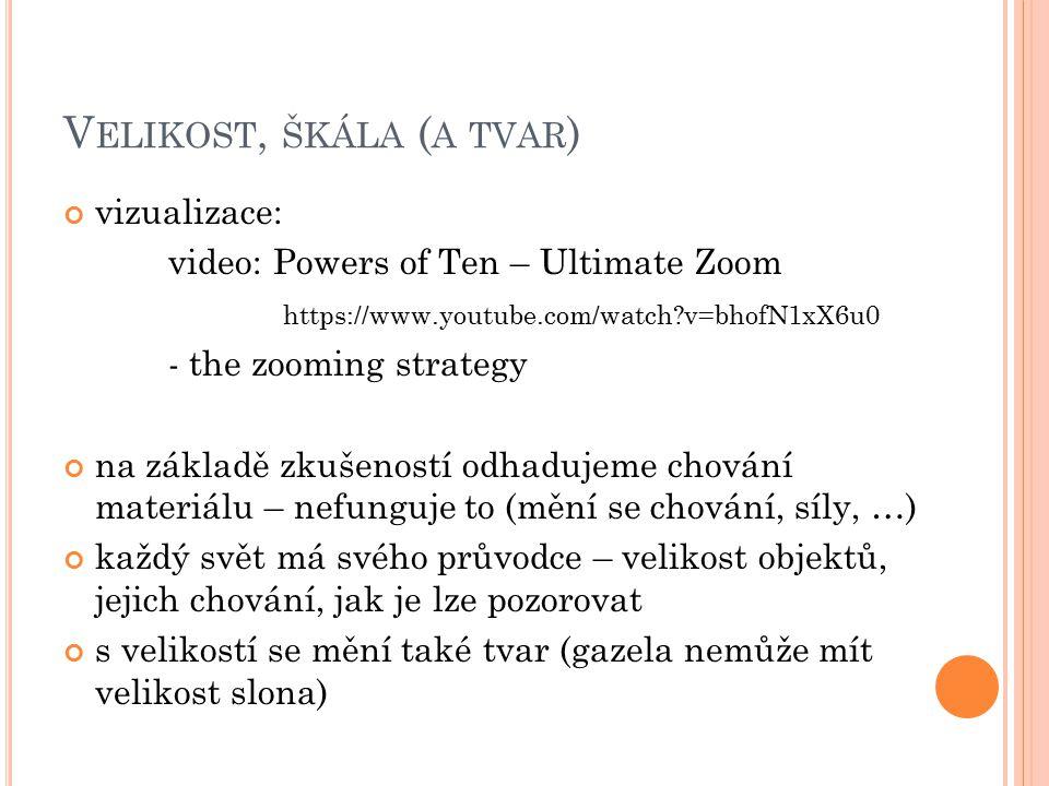 V ELIKOST, ŠKÁLA ( A TVAR ) vizualizace: video: Powers of Ten – Ultimate Zoom https://www.youtube.com/watch v=bhofN1xX6u0 - the zooming strategy na základě zkušeností odhadujeme chování materiálu – nefunguje to (mění se chování, síly, …) každý svět má svého průvodce – velikost objektů, jejich chování, jak je lze pozorovat s velikostí se mění také tvar (gazela nemůže mít velikost slona)
