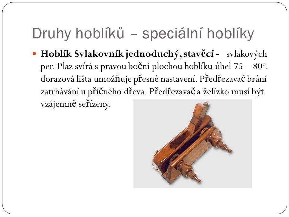 Druhy hoblíků – speciální hoblíky Hoblík Svlakovník jednoduchý, stav ě cí - svlakových per. Plaz svírá s pravou bo č ní plochou hoblíku úhel 75 – 80 o
