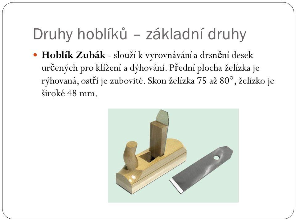 Druhy hoblíků – základní druhy Hoblík Zubák - slouží k vyrovnávání a drsn ě ní desek ur č ených pro klížení a dýhování. P ř ední plocha želízka je rýh