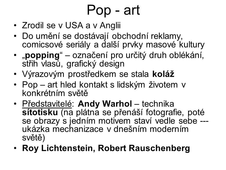 """Pop - art Zrodil se v USA a v Anglii Do umění se dostávají obchodní reklamy, comicsové seriály a další prvky masové kultury """"popping – označení pro určitý druh oblékání, střih vlasů, grafický design Výrazovým prostředkem se stala koláž Pop – art hled kontakt s lidským životem v konkrétním světě Představitelé: Andy Warhol – technika sítotisku (na plátna se přenáší fotografie, poté se obrazy s jedním motivem staví vedle sebe --- ukázka mechanizace v dnešním moderním světě) Roy Lichtenstein, Robert Rauschenberg"""