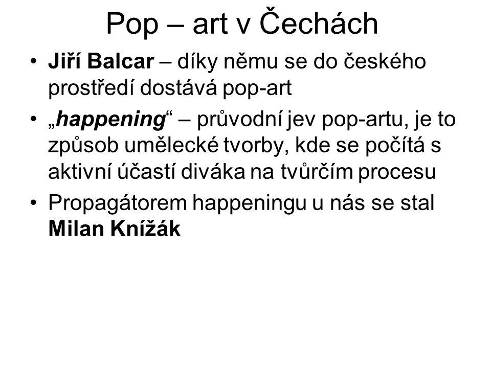 """Pop – art v Čechách Jiří Balcar – díky němu se do českého prostředí dostává pop-art """"happening"""" – průvodní jev pop-artu, je to způsob umělecké tvorby,"""