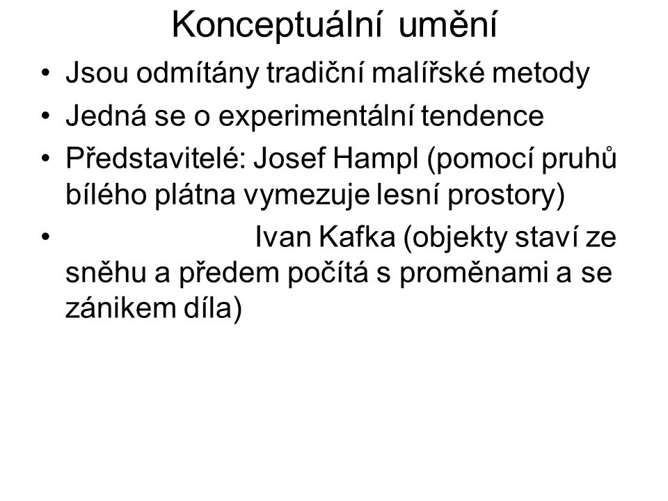 Konceptuální umění Jsou odmítány tradiční malířské metody Jedná se o experimentální tendence Představitelé: Josef Hampl (pomocí pruhů bílého plátna vymezuje lesní prostory) Ivan Kafka (objekty staví ze sněhu a předem počítá s proměnami a se zánikem díla)