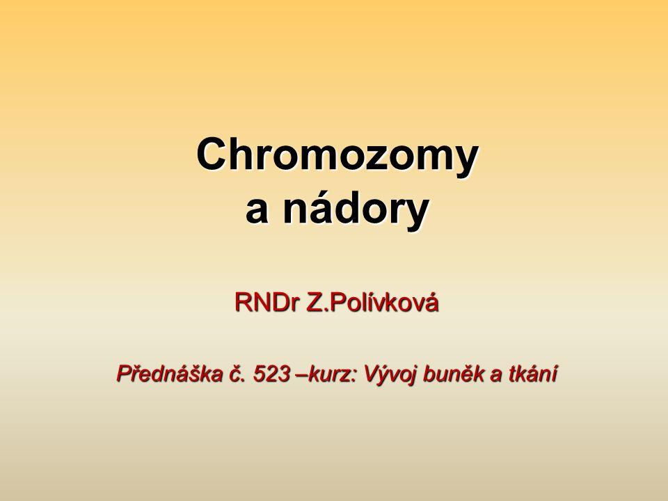 Chromozomy a nádory RNDr Z.Polívková Přednáška č. 523 –kurz: Vývoj buněk a tkání