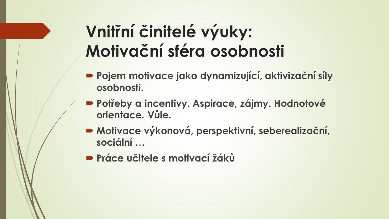 Vnitřní činitelé výuky: Motivační sféra osobnosti  Pojem motivace jako dynamizující, aktivizační síly osobnosti.  Potřeby a incentivy. Aspirace, záj