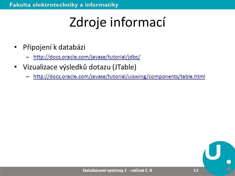 Zdroje informací Připojení k databázi – http://docs.oracle.com/javase/tutorial/jdbc/ http://docs.oracle.com/javase/tutorial/jdbc/ Vizualizace výsledků dotazu (JTable) – http://docs.oracle.com/javase/tutorial/uiswing/components/table.html http://docs.oracle.com/javase/tutorial/uiswing/components/table.html Databázové systémy I - cvičení č.