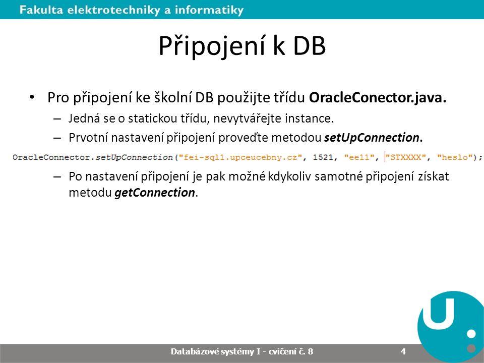 Připojení k DB Pro připojení ke školní DB použijte třídu OracleConector.java. – Jedná se o statickou třídu, nevytvářejte instance. – Prvotní nastavení