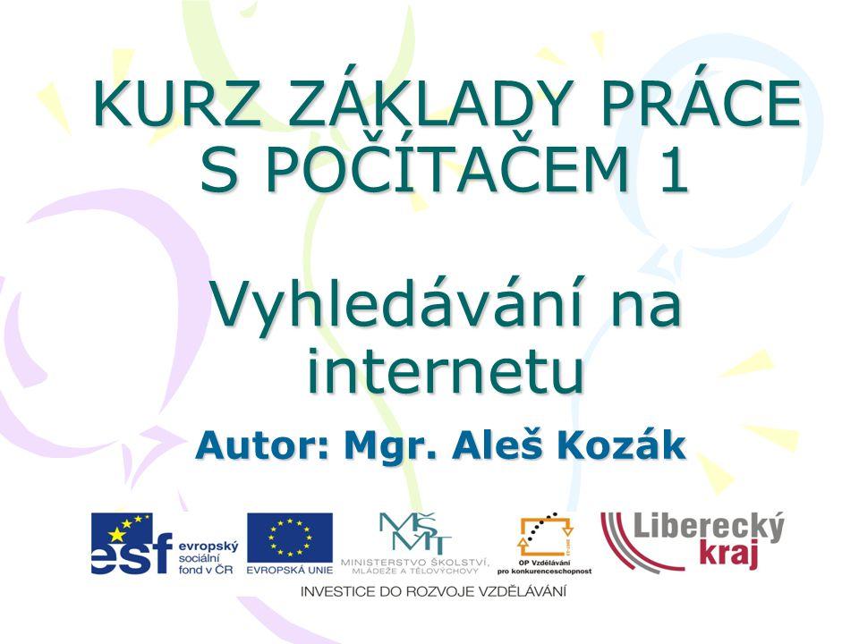 KURZ ZÁKLADY PRÁCE S POČÍTAČEM 1 Vyhledávání na internetu Autor: Mgr. Aleš Kozák