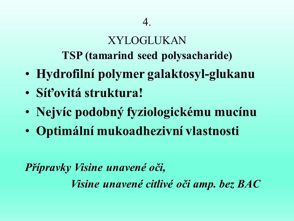 4. XYLOGLUKAN TSP (tamarind seed polysacharide) Hydrofilní polymer galaktosyl-glukanu Síťovitá struktura! Nejvíc podobný fyziologickému mucínu Optimál