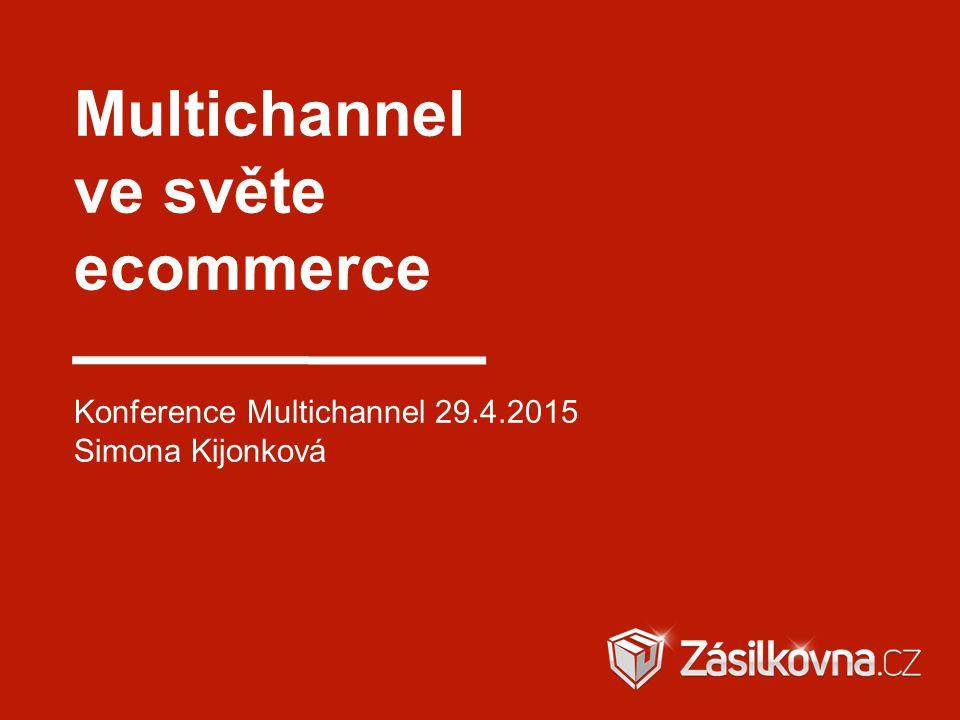 Multichannel ve světe ecommerce Konference Multichannel 29.4.2015 Simona Kijonková