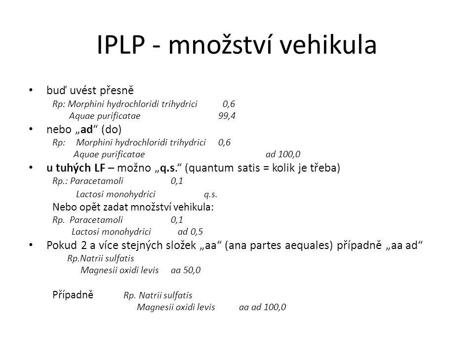 """IPLP - množství vehikula buď uvést přesně Rp: Morphini hydrochloridi trihydrici 0,6 Aquae purificatae99,4 nebo """"ad (do) Rp: Morphini hydrochloridi trihydrici0,6 Aquae purificatae ad 100,0 u tuhých LF – možno """"q.s. (quantum satis = kolik je třeba) Rp.: Paracetamoli0,1 Lactosi monohydrici q.s."""
