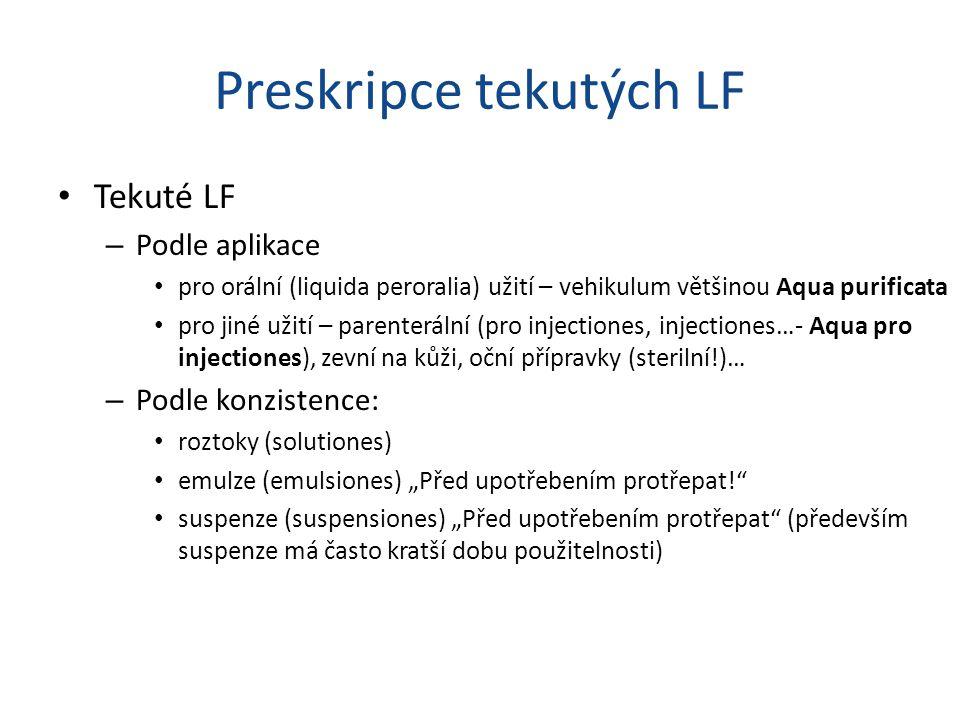 """Preskripce tekutých LF Tekuté LF – Podle aplikace pro orální (liquida peroralia) užití – vehikulum většinou Aqua purificata pro jiné užití – parenterální (pro injectiones, injectiones…- Aqua pro injectiones), zevní na kůži, oční přípravky (sterilní!)… – Podle konzistence: roztoky (solutiones) emulze (emulsiones) """"Před upotřebením protřepat! suspenze (suspensiones) """"Před upotřebením protřepat (především suspenze má často kratší dobu použitelnosti)"""
