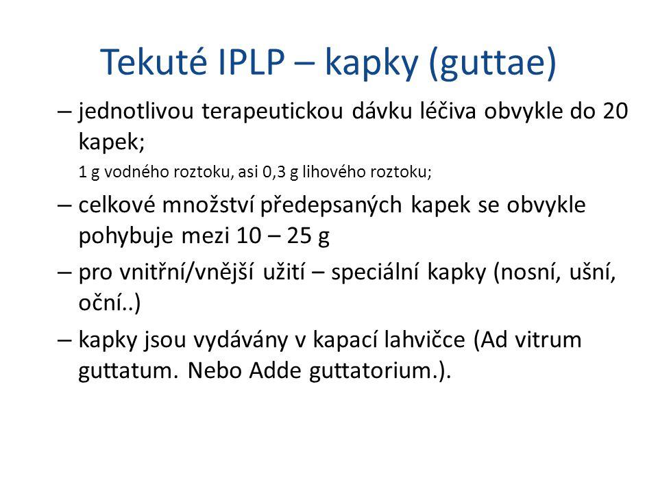 Tekuté IPLP – kapky (guttae) – jednotlivou terapeutickou dávku léčiva obvykle do 20 kapek; 1 g vodného roztoku, asi 0,3 g lihového roztoku; – celkové množství předepsaných kapek se obvykle pohybuje mezi 10 – 25 g – pro vnitřní/vnější užití – speciální kapky (nosní, ušní, oční..) – kapky jsou vydávány v kapací lahvičce (Ad vitrum guttatum.