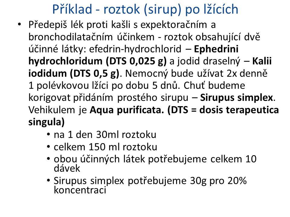 Příklad - roztok (sirup) po lžících Předepiš lék proti kašli s expektoračním a bronchodilatačním účinkem - roztok obsahující dvě účinné látky: efedrin-hydrochlorid – Ephedrini hydrochloridum (DTS 0,025 g) a jodid draselný – Kalii iodidum (DTS 0,5 g).