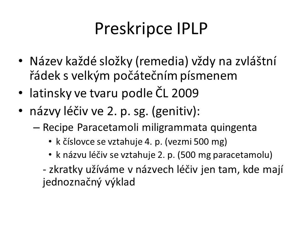 Preskripce IPLP Název každé složky (remedia) vždy na zvláštní řádek s velkým počátečním písmenem latinsky ve tvaru podle ČL 2009 názvy léčiv ve 2. p.