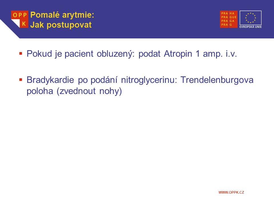 WWW.OPPK.CZ Pomalé arytmie: Jak postupovat  Pokud je pacient obluzený: podat Atropin 1 amp. i.v.  Bradykardie po podání nitroglycerinu: Trendelenbur