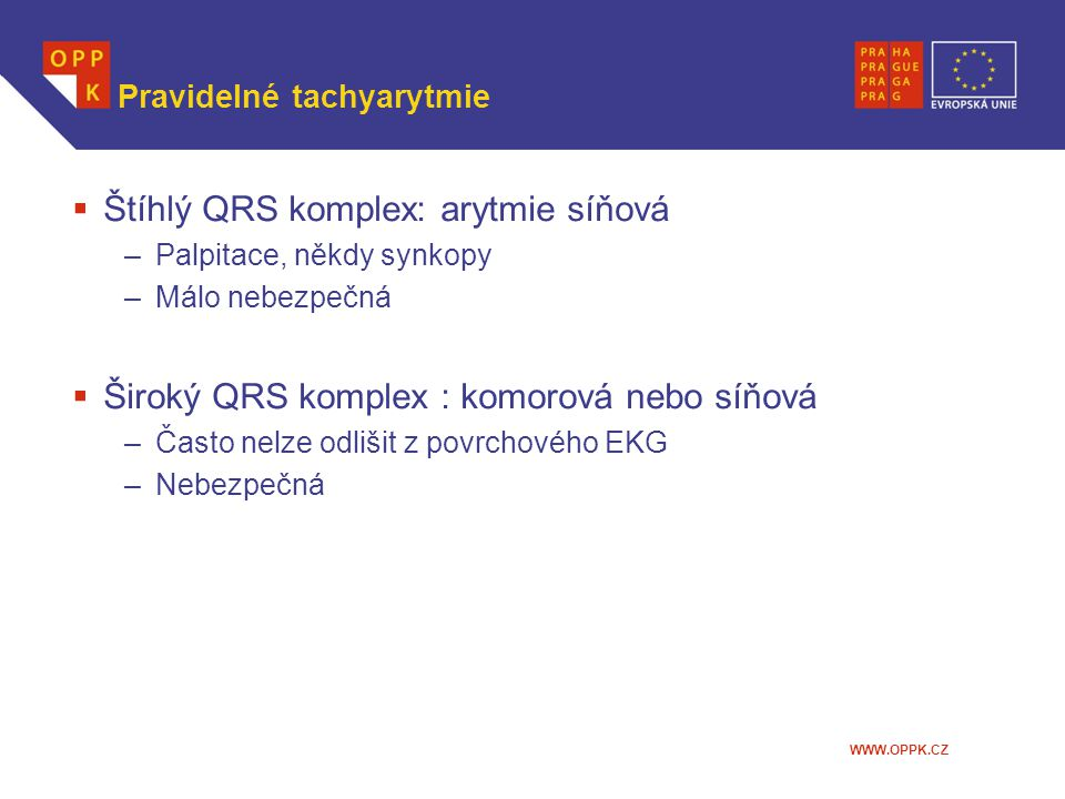 WWW.OPPK.CZ Pravidelné tachyarytmie  Štíhlý QRS komplex: arytmie síňová –Palpitace, někdy synkopy –Málo nebezpečná  Široký QRS komplex : komorová ne