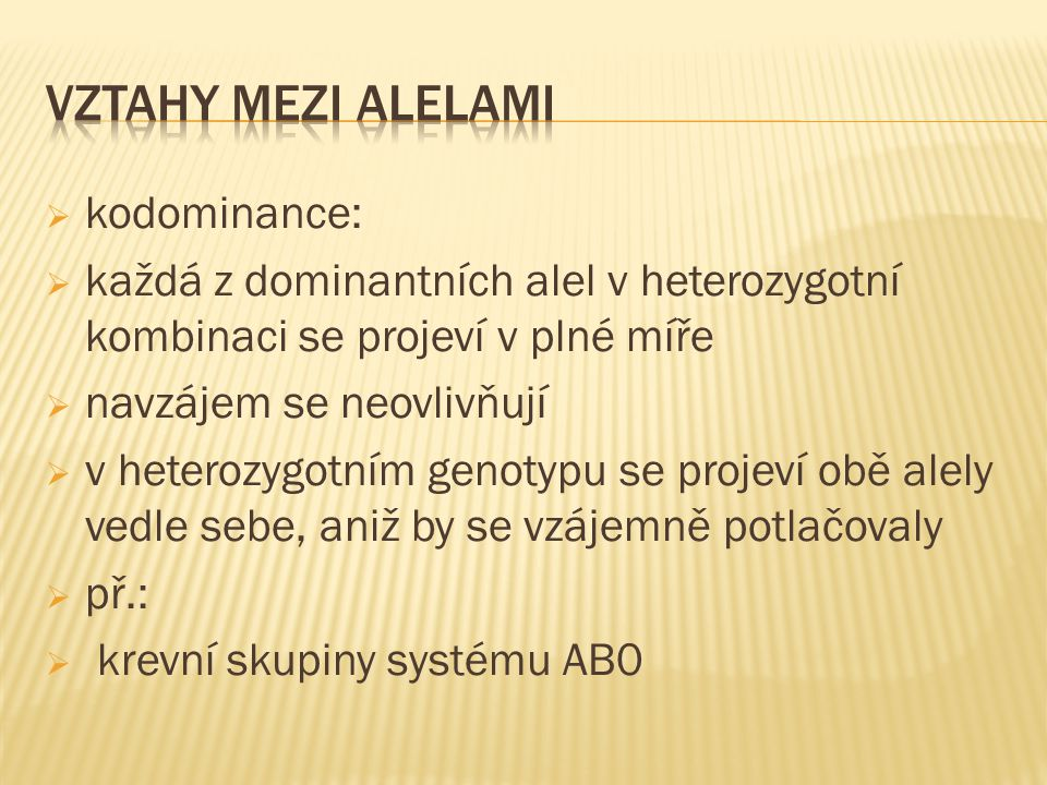  kodominance:  každá z dominantních alel v heterozygotní kombinaci se projeví v plné míře  navzájem se neovlivňují  v heterozygotním genotypu se projeví obě alely vedle sebe, aniž by se vzájemně potlačovaly  př.:  krevní skupiny systému AB0