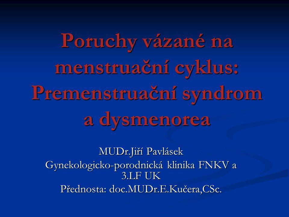 Poruchy vázané na menstruační cyklus: Premenstruační syndrom a dysmenorea MUDr.Jiří Pavlásek Gynekologicko-porodnická klinika FNKV a 3.LF UK Přednosta