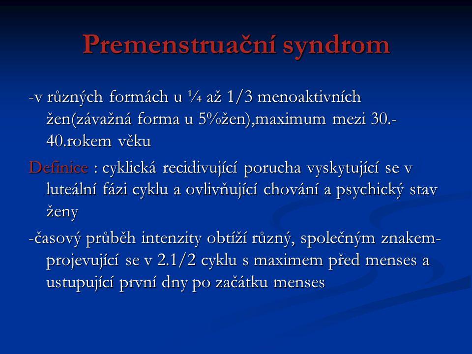 Premenstruační syndrom -v různých formách u ¼ až 1/3 menoaktivních žen(závažná forma u 5%žen),maximum mezi 30.- 40.rokem věku Definice : cyklická reci