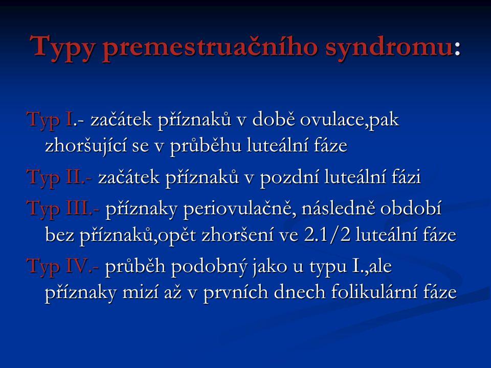 Typy premestruačního syndromu: Typ I.- začátek příznaků v době ovulace,pak zhoršující se v průběhu luteální fáze Typ II.- začátek příznaků v pozdní lu