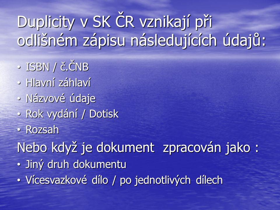 Duplicity v SK ČR vznikají při odlišném zápisu následujících údajů: ISBN / č.ČNB ISBN / č.ČNB Hlavní záhlaví Hlavní záhlaví Názvové údaje Názvové údaj