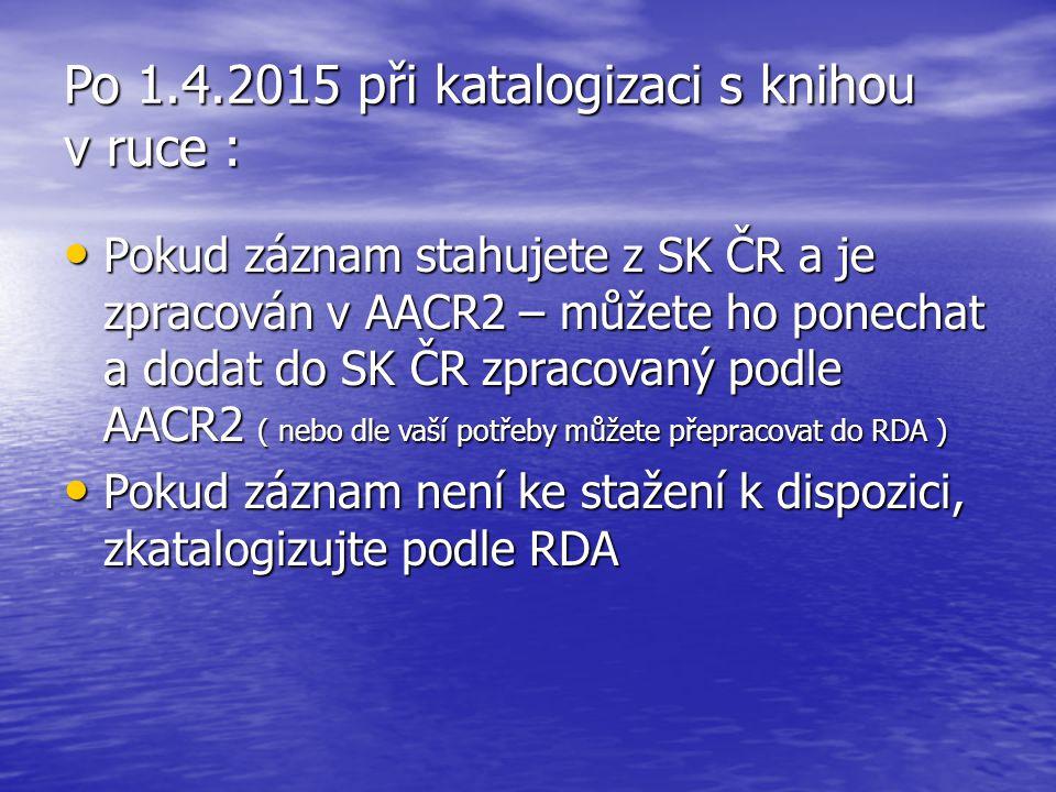 Po 1.4.2015 při katalogizaci s knihou v ruce : Pokud záznam stahujete z SK ČR a je zpracován v AACR2 – můžete ho ponechat a dodat do SK ČR zpracovaný