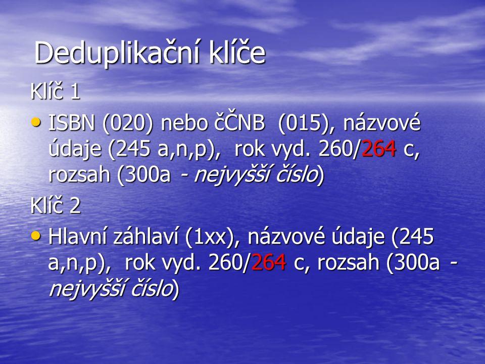 Deduplikační klíče Klíč 1 ISBN (020) nebo čČNB (015), názvové údaje (245 a,n,p), rok vyd. 260/264 c, rozsah (300a - nejvyšší číslo) ISBN (020) nebo čČ