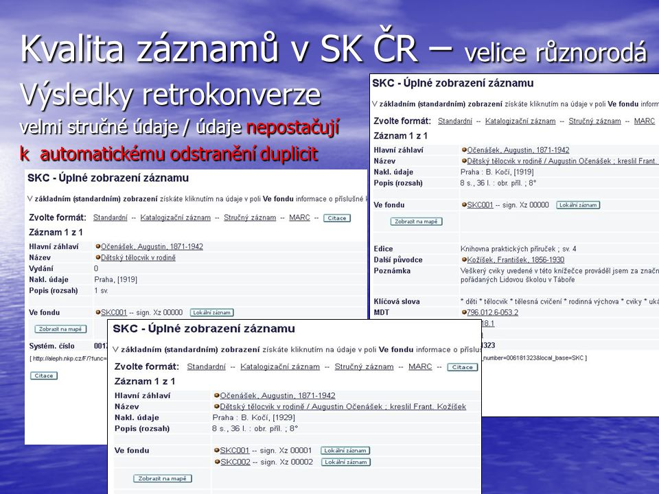 Kvalita záznamů v SK ČR – velice různorodá Výsledky retrokonverze velmi stručné údaje / údaje nepostačují k automatickému odstranění duplicit