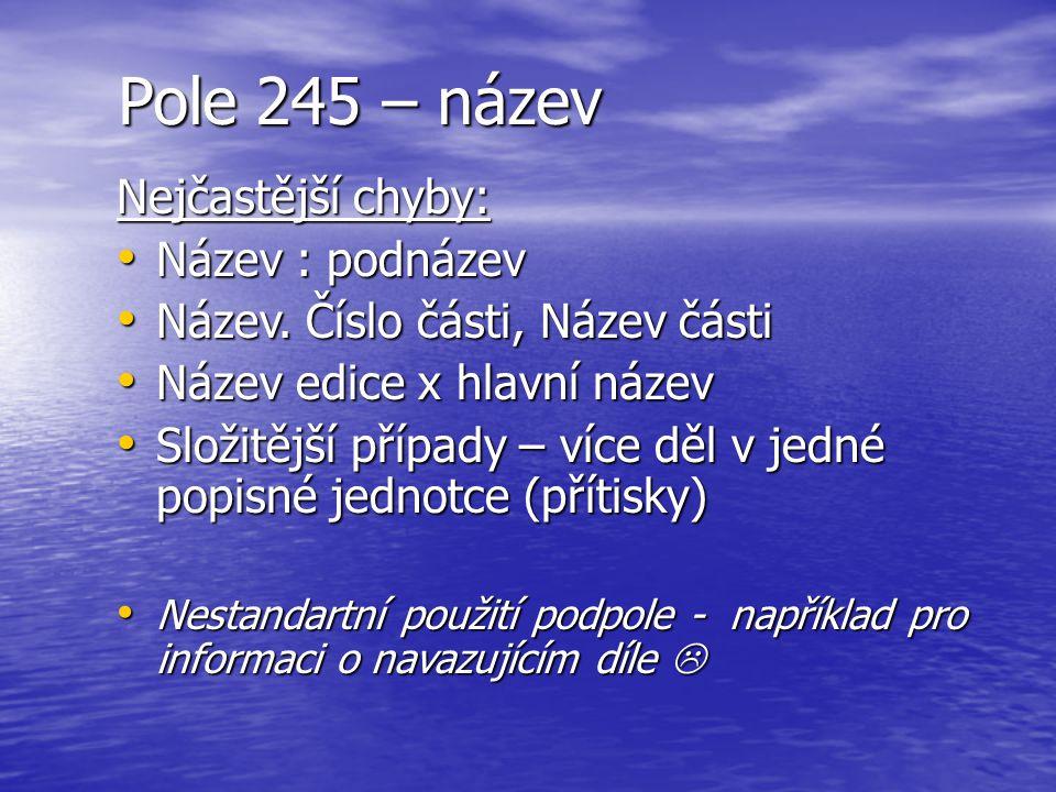 Pole 245 – název Nejčastější chyby: Název : podnázev Název : podnázev Název. Číslo části, Název části Název. Číslo části, Název části Název edice x hl