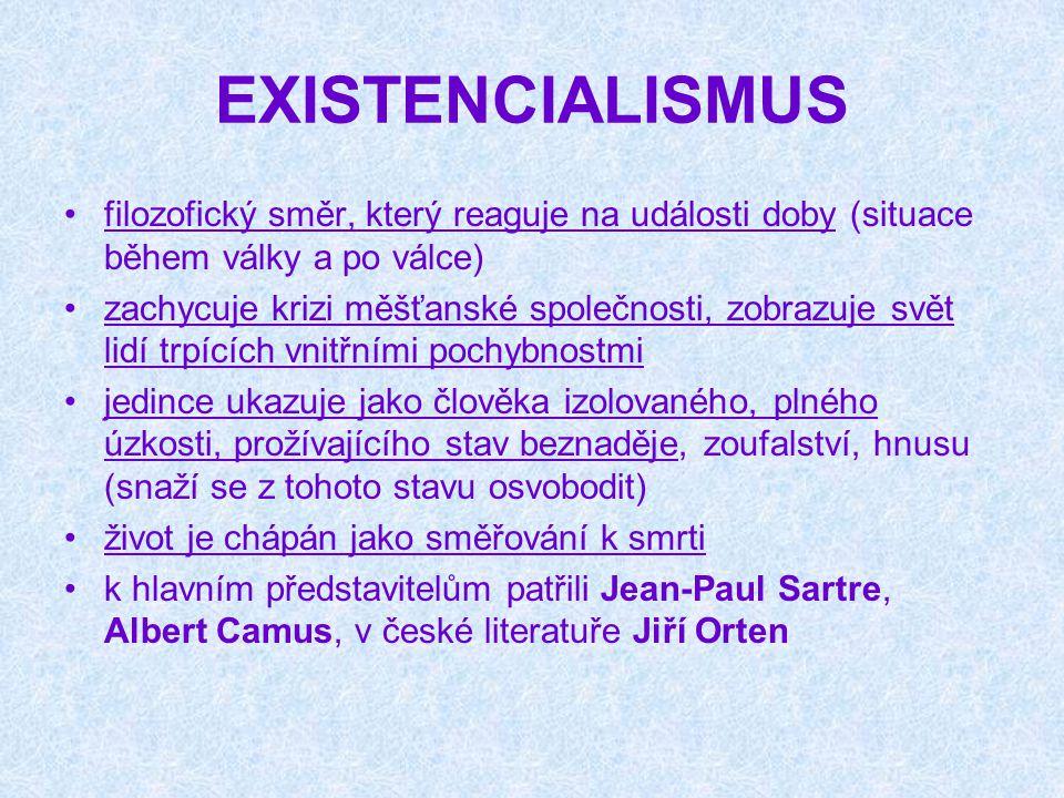EXISTENCIALISMUS filozofický směr, který reaguje na události doby (situace během války a po válce) zachycuje krizi měšťanské společnosti, zobrazuje svět lidí trpících vnitřními pochybnostmi jedince ukazuje jako člověka izolovaného, plného úzkosti, prožívajícího stav beznaděje, zoufalství, hnusu (snaží se z tohoto stavu osvobodit) život je chápán jako směřování k smrti k hlavním představitelům patřili Jean-Paul Sartre, Albert Camus, v české literatuře Jiří Orten
