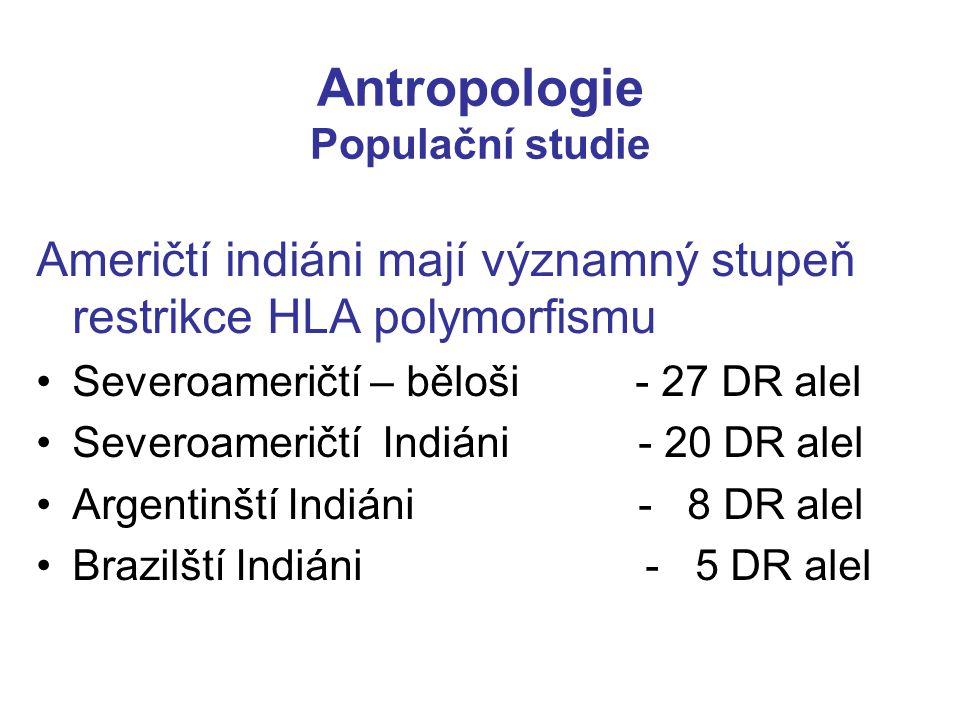 Antropologie Populační studie Američtí indiáni mají významný stupeň restrikce HLA polymorfismu Severoameričtí – běloši - 27 DR alel Severoameričtí Ind