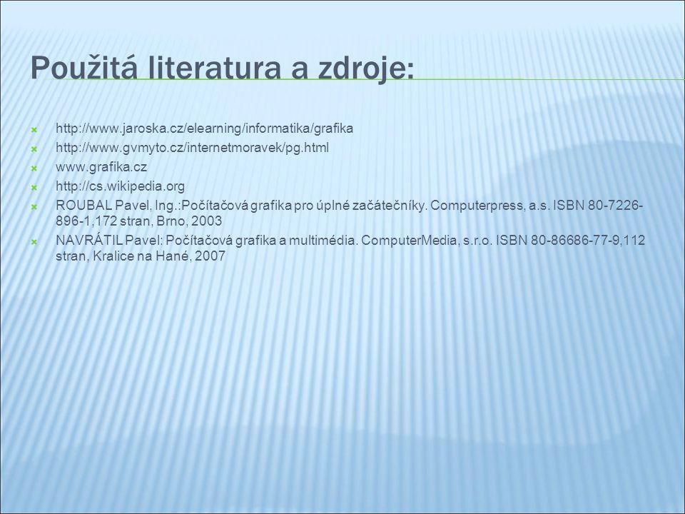 Použitá literatura a zdroje:  http://www.jaroska.cz/elearning/informatika/grafika  http://www.gvmyto.cz/internetmoravek/pg.html  www.grafika.cz  http://cs.wikipedia.org  ROUBAL Pavel, Ing.:Počítačová grafika pro úplné začátečníky.