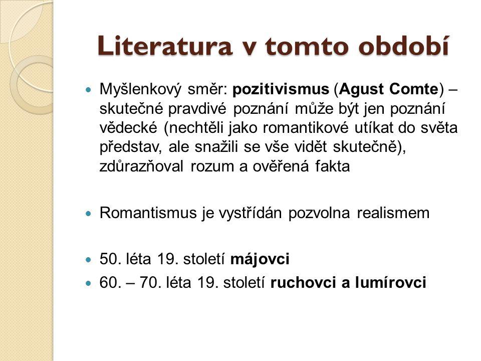 Literatura v tomto období Myšlenkový směr: pozitivismus (Agust Comte) – skutečné pravdivé poznání může být jen poznání vědecké (nechtěli jako romantik