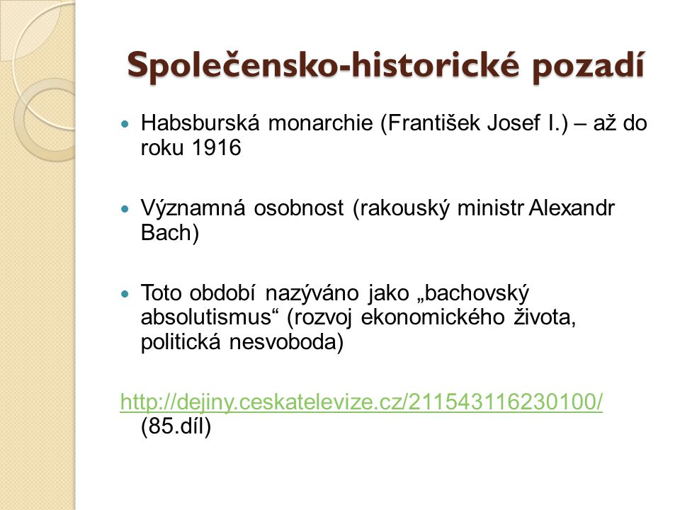 Společensko-historické pozadí Habsburská monarchie (František Josef I.) – až do roku 1916 Významná osobnost (rakouský ministr Alexandr Bach) Toto obdo
