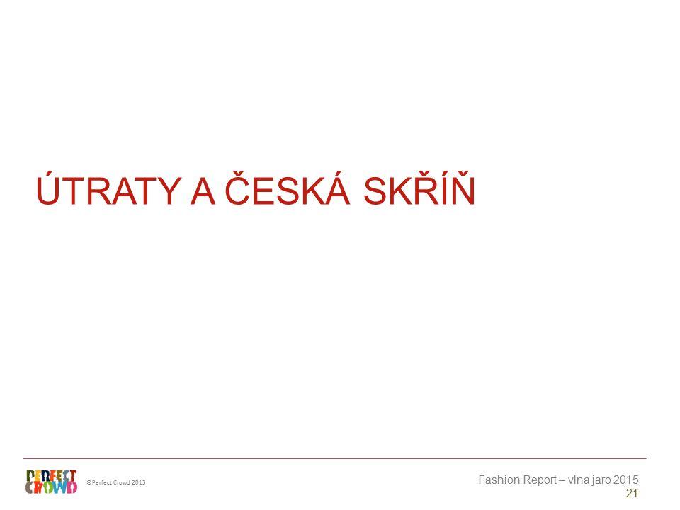 ©Perfect Crowd 2013 Fashion Report – vlna jaro 2015 21 ÚTRATY A ČESKÁ SKŘÍŇ