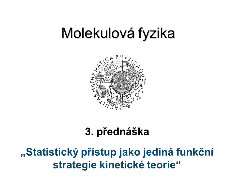 """Molekulová fyzika 3. přednáška """"Statistický přístup jako jediná funkční strategie kinetické teorie"""