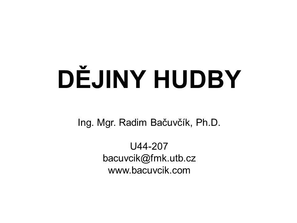DĚJINY HUDBY Ing. Mgr. Radim Bačuvčík, Ph.D. U44-207 bacuvcik@fmk.utb.cz www.bacuvcik.com