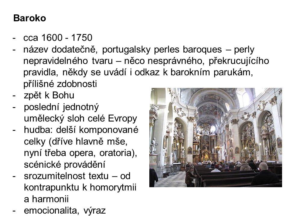 Baroko -cca 1600 - 1750 -název dodatečně, portugalsky perles baroques – perly nepravidelného tvaru – něco nesprávného, překrucujícího pravidla, někdy se uvádí i odkaz k barokním parukám, přílišné zdobnosti -zpět k Bohu -poslední jednotný umělecký sloh celé Evropy -hudba: delší komponované celky (dříve hlavně mše, nyní třeba opera, oratoria), scénické provádění -srozumitelnost textu – od kontrapunktu k homorytmii a harmonii -emocionalita, výraz