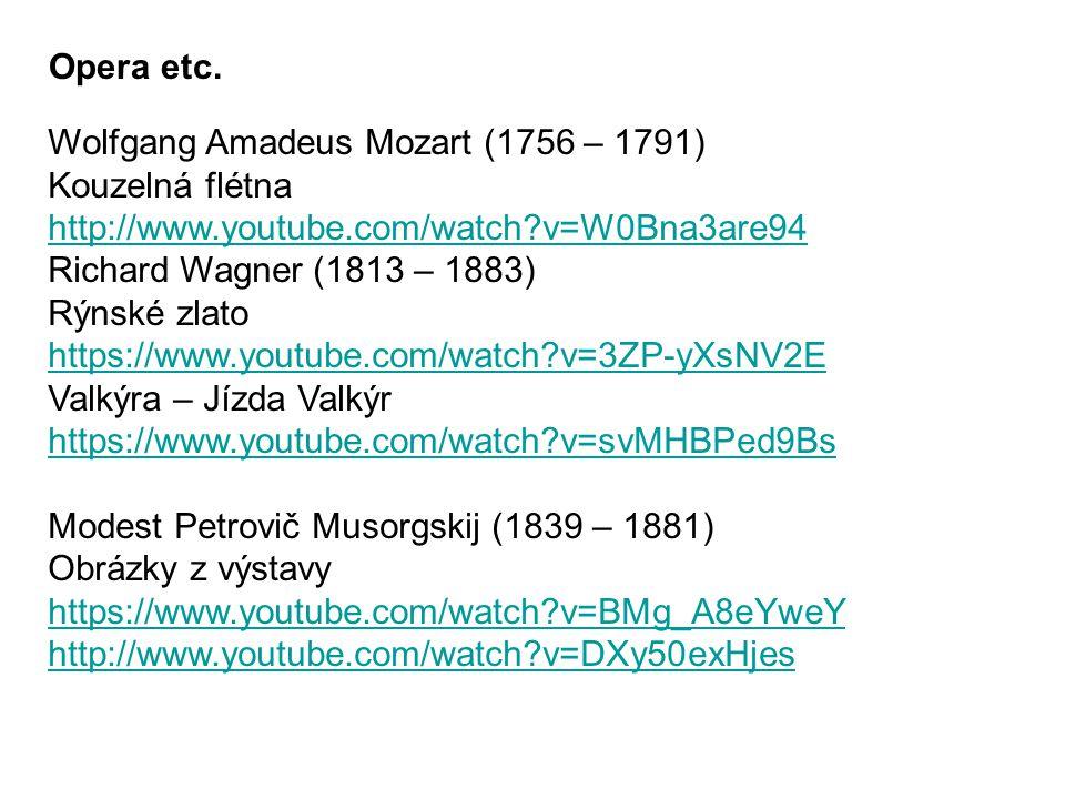Wolfgang Amadeus Mozart (1756 – 1791) Kouzelná flétna http://www.youtube.com/watch?v=W0Bna3are94 Richard Wagner (1813 – 1883) Rýnské zlato https://www.youtube.com/watch?v=3ZP-yXsNV2E Valkýra – Jízda Valkýr https://www.youtube.com/watch?v=svMHBPed9Bs Modest Petrovič Musorgskij (1839 – 1881) Obrázky z výstavy https://www.youtube.com/watch?v=BMg_A8eYweY http://www.youtube.com/watch?v=DXy50exHjes Opera etc.