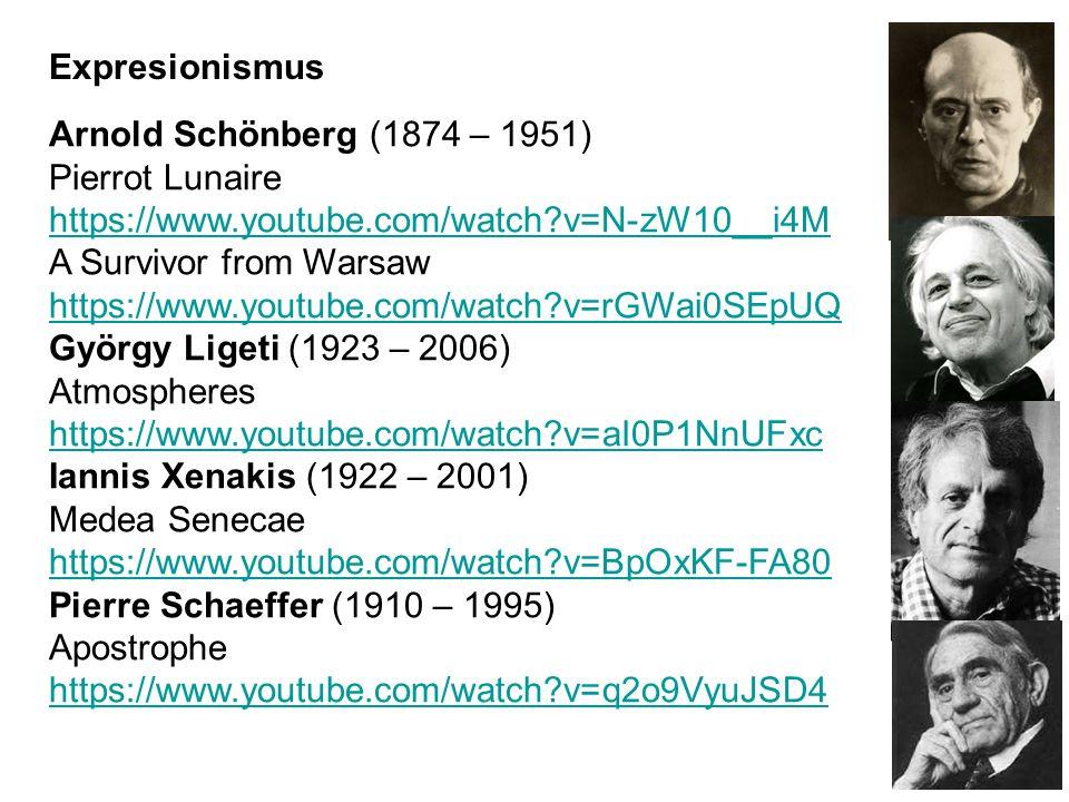 Arnold Schönberg (1874 – 1951) Pierrot Lunaire https://www.youtube.com/watch?v=N-zW10__i4M A Survivor from Warsaw https://www.youtube.com/watch?v=rGWai0SEpUQ György Ligeti (1923 – 2006) Atmospheres https://www.youtube.com/watch?v=aI0P1NnUFxc Iannis Xenakis (1922 – 2001) Medea Senecae https://www.youtube.com/watch?v=BpOxKF-FA80 Pierre Schaeffer (1910 – 1995) Apostrophe https://www.youtube.com/watch?v=q2o9VyuJSD4 Expresionismus