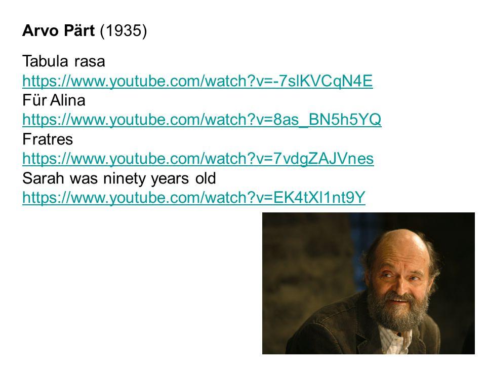 Tabula rasa https://www.youtube.com/watch?v=-7slKVCqN4E Für Alina https://www.youtube.com/watch?v=8as_BN5h5YQ Fratres https://www.youtube.com/watch?v=7vdgZAJVnes Sarah was ninety years old https://www.youtube.com/watch?v=EK4tXl1nt9Y Arvo Pärt (1935)