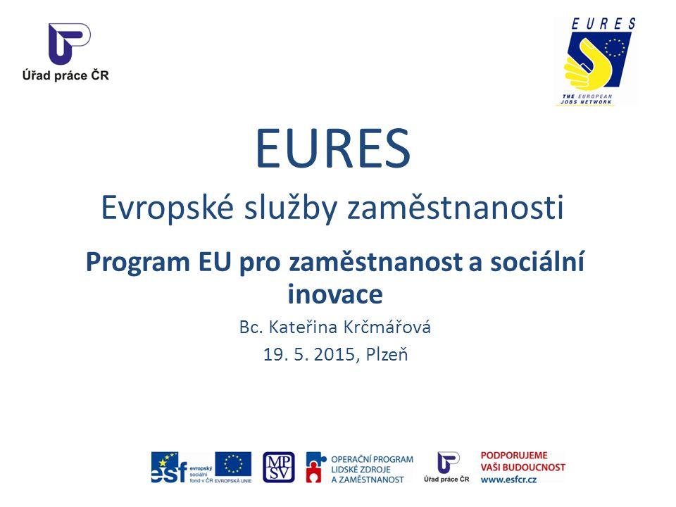 EURES Evropské služby zaměstnanosti Program EU pro zaměstnanost a sociální inovace Bc. Kateřina Krčmářová 19. 5. 2015, Plzeň