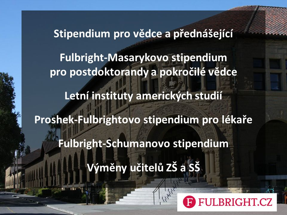 Stipendium pro vědce a přednášející Fulbright-Masarykovo stipendium pro postdoktorandy a pokročilé vědce Letní instituty amerických studií Proshek-Fulbrightovo stipendium pro lékaře Fulbright-Schumanovo stipendium Výměny učitelů ZŠ a SŠ