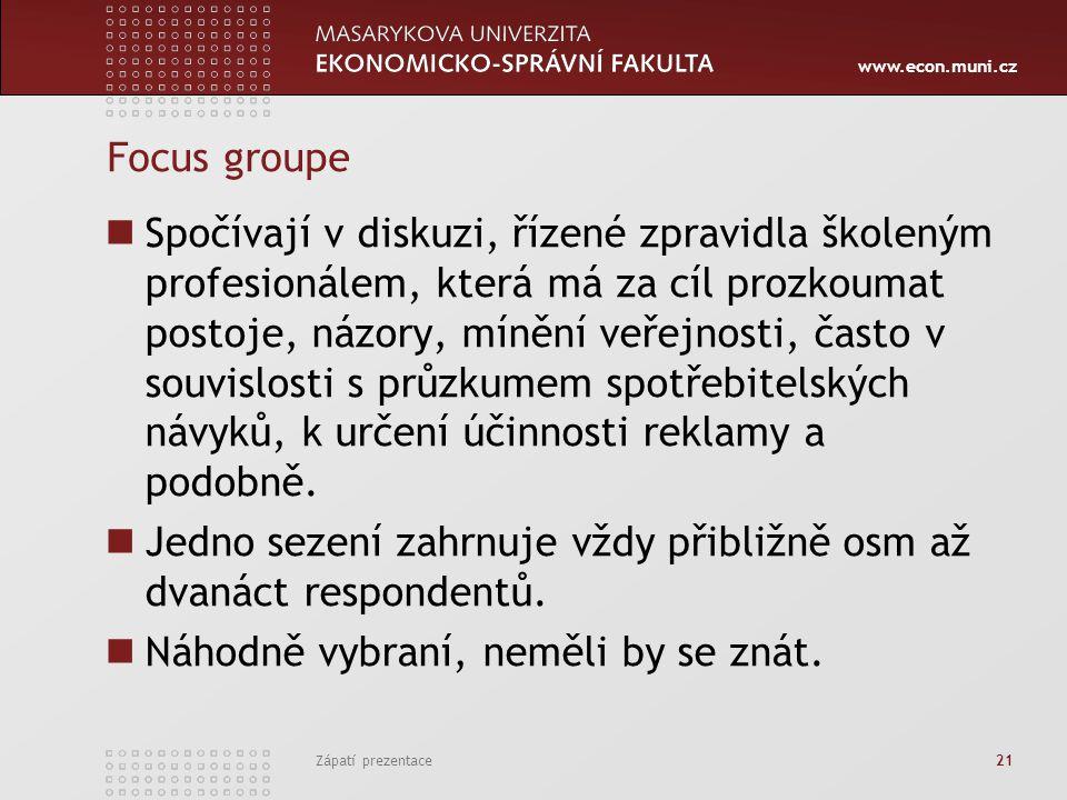 www.econ.muni.cz Focus groupe Spočívají v diskuzi, řízené zpravidla školeným profesionálem, která má za cíl prozkoumat postoje, názory, mínění veřejnosti, často v souvislosti s průzkumem spotřebitelských návyků, k určení účinnosti reklamy a podobně.