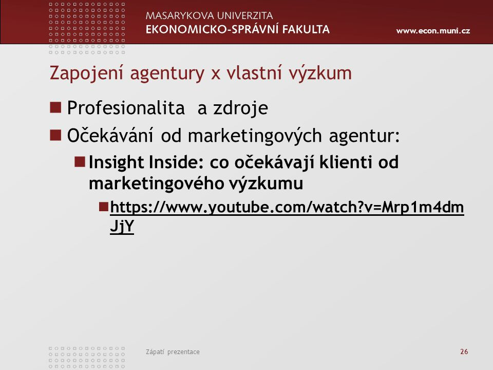www.econ.muni.cz Zapojení agentury x vlastní výzkum Profesionalita a zdroje Očekávání od marketingových agentur: Insight Inside: co očekávají klienti od marketingového výzkumu https://www.youtube.com/watch v=Mrp1m4dm JjY https://www.youtube.com/watch v=Mrp1m4dm JjY Zápatí prezentace 26