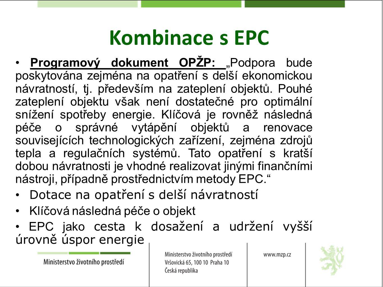 EPC = splnění podmínky zajištění energetického managementu Posouzení vhodnosti kombinace s EPC bude povinnou součástí energetického posudku Zvýhodnění v rámci hodnotících kritérií Rozpočtová pravidla stále bariérou pro OSS – EPC však není pouze formou financování Větší administrativní náročnost projektu – potřeba sladit harmonogram pro podání žádosti a veřejné zakázky OPŽP i finanční nástroj od začátku navrhovány s ohledem na možnost zapojení EPC – zapojení zástupců sektoru do pracovních skupin Kombinace s EPC